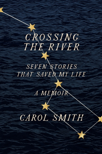 Crossing the River - Seven Stories That Saved My Life, A Memoir ebook by Carol Smith