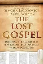 The Lost Gospel: Decoding the Ancient Text that Reveals Jesus' Marriage to Mary the Magdalene ebook by Simcha Jacobovici,Barrie Wilson