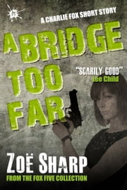 A Bridge Too Far: from the FOX FIVE Charlie Fox short story collection ebook by Zoe Sharp