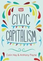 Civic Capitalism ebook by Colin Hay, Anthony Payne