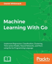 Machine Learning With Go ebook by Daniel Whitenack
