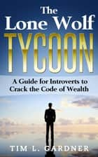 The Lone Wolf Tycoon: A Guide For Introverts to Crack the Code of Wealth ebook by Tim L. Gardner