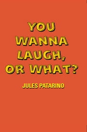 You Wanna Laugh, or What? ebook by Jules Patarino