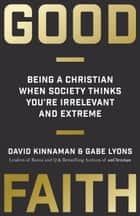 Good Faith - Being a Christian When Society Thinks You're Irrelevant and Extreme ebook by David Kinnaman, Gabe Lyons