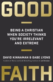 Good Faith - Being a Christian When Society Thinks You're Irrelevant and Extreme ebook by David Kinnaman,Gabe Lyons