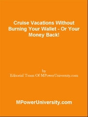 Cruise Vacations Without Burning Your Wallet - Or Your Money Back! ebook by Editorial Team Of MPowerUniversity.com