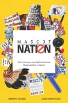 Mascot Nation - The Controversy over Native American Representations in Sports ebook by Andrew C. Billings, Jason Edward Black