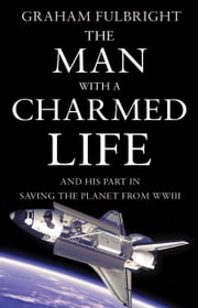The Man With A Charmed Life - and his part in saving the planet from WWIII ebook by Graham Fulbright