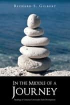 In the Middle of a Journey - Readings in Unitarian Universalist Faith Development ebook by Richard S. Gilbert