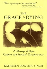 The Grace in Dying - A Message of Hope, Comfort and Spiritual Transformation ebook by Kathleen D. Singh