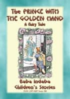 THE PRINCE WITH THE GOLDEN HAND - A Far Eastern Fairy Tale - Baba Indaba's Children's Stories - Issue 380 ebook by Abela Publishing