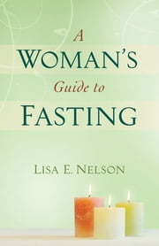 A Woman's Guide to Fasting ebook by Lisa E. Nelson