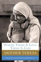 Where There Is Love, There Is God ebook by Mother Teresa