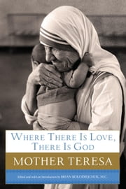 Where There Is Love, There Is God - A Path to Closer Union with God and Greater Love for Others ebook by Mother Teresa