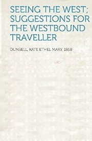 SEEING THE WEST SUGGESTIONS FOR THE WESTBOUND TRAVELLER ebook by K. E. M. (Kate Ethel Mary) Dumbell