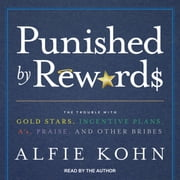 Punished by Rewards - The Trouble with Gold Stars, Incentive Plans, A's, Praise, and Other Bribes audiobook by Alfie Kohn
