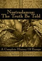 Nostradamus: the Truth Be Told - A Complete History of Europe ebook by Clarence Gregory