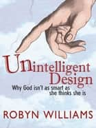 Unintelligent Design: Why God Isn't As Smart As She Thinks She Is - Why God isn't as smart as she thinks she is ebook by Robyn Williams