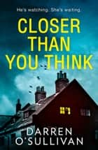 Closer Than You Think: A gripping, twisty serial killer thriller you won't want to miss! ebook by Darren O'Sullivan
