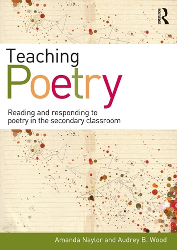 Teaching Poetry - Reading and responding to poetry in the secondary classroom ebook by Amanda Naylor,Audrey B. Wood