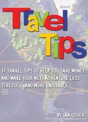 Travel Tips: 17 Travel Tips to help you save money, and make your next adventure less stressful and more enjoyable ebook by Ian Usher