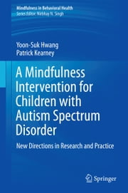 A Mindfulness Intervention for Children with Autism Spectrum Disorders - New Directions in Research and Practice ebook by Yoon-Suk Hwang,Patrick Kearney