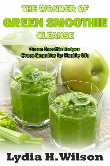 The Wonders of Green Smoothie Cleanse ebook by Lydia H. Wilson