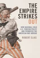 The Empire Strikes Out - How Baseball Sold U.S. Foreign Policy and Promoted the American Way Abroad ebook by Robert Elias