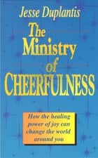 Ministry of Cheerfulness - How the Healing Power of Joy Can Change the World Around You ebook by Duplantis, Jesse
