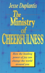 Ministry of Cheerfulness - How the Healing Power of Joy Can Change the World Around You ebook by Duplantis,Jesse