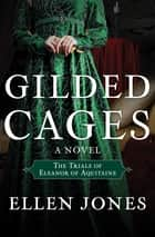 Gilded Cages - The Trials of Eleanor of Aquitaine: A Novel ebook by Ellen Jones