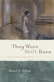 They Were Still Born - Personal Stories about Stillbirth ebook by Janel C. Atlas, editor of They Were Still Born: Personal Stories About Stillbirth,Amy L. Abbey,Nina Bennett,Joanne Cacciatore,Marion Flores,Ruth Fretts,Alan Goldenbach,Rachel Graham,David Hlavsa,Sherokee Ilse,Kara L. C. Jones,Monica Murphy LeMoi,Candy McVicar,Kelley Krahling
