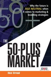 The 50 Plus Market: Why the Future is Age-Neutral When it Comes to Marketing and Branding Strategies ebook by Stroud, Dick