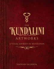 The Kundalini Artworks - A Visual Journey In Meditation ebook by Santosh Sachdeva