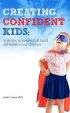 Creating Confident Kids - Scientific Strategies That Build Self-belief in Our Children ebook by Justin Coulson