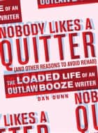 Nobody Likes a Quitter (and Other Reasons to Avoid Rehab) - The Loaded Life of an Outlaw Booze Writer ebook by Dan Dunn