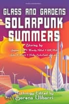Glass and Gardens: Solarpunk Summers ebook by Sarena Ulibarri, Julia K. Patt, D.K. Mok,...