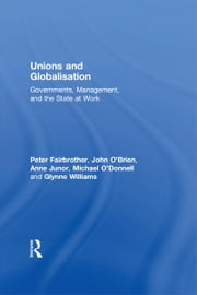 Unions and Globalisation - Governments, Management, and the State at Work ebook by Peter Fairbrother,John O'Brien,Anne Junor,Michael O'Donnell,Glynne Williams