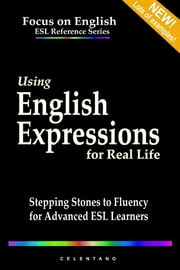 Using English Expressions for Real Life: Stepping Stones to Fluency for Advanced ESL Learners ebook by Thomas Celentano