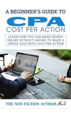 A Beginner's Guide to CPA - Learn How You can make Money Online without Having to Make a Single Sale with Cost Per Action ebook by The Non Fiction Author