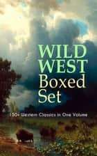 WILD WEST Boxed Set: 150+ Western Classics in One Volume - Cowboy Adventures, Yukon & Oregon Trail Tales, Famous Outlaw Classics, Gold Rush Adventures & more (Including Riders of the Purple Sage, The Night Horseman, The Last of the Mohicans, Rimrock Trail…) ebook by Zane Grey, Max Brand, Owen Wister,...