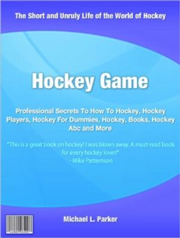 Hockey Game - Professional Secrets To How To Hockey, Hockey Players, Hockey For Dummies, Hockey, Books, Hockey Abc and More ebook by Michael L. Parker