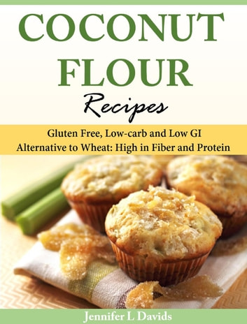 Coconut Flour Recipes Gluten Free, Low-carb and Low GI Alternative to Wheat: High in Fiber and Protein ebook by Jennifer L Davids
