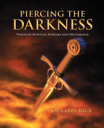 Piercing the Darkness - Through Spiritual Warfare and Deliverance ebook by Dr Larry Reck