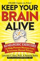 Keep Your Brain Alive - 83 Neurobic Exercises to Help Prevent Memory Loss and Increase Mental Fitness ebook by Manning Rubin, Gary Small MD, Lawrence C. Katz,...