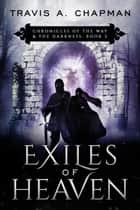 Exiles of Heaven - Chronicles of the Way & the Darkness ebook by Travis A. Chapman