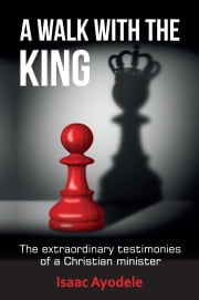 A Walk with the King - The extraordinary testimonies of a Christian minister ebook by Isaac Ayodele