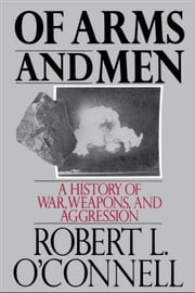 Of Arms and Men : A History of War Weapons and Aggression ebook by Robert L. O'Connell
