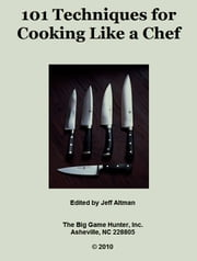101 Techniques for Cooking Like a Chef ebook by Jeff Altman