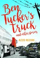 Ben Tucker's Truck - and Other Stories ebook by Azzo Rezori